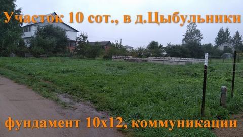 Участок 10 соток, в д. Цыбульники, коммуникации, фундамент 10х12